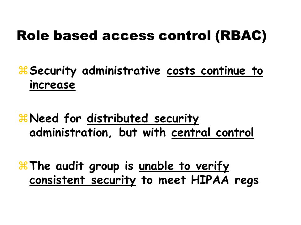 zSecurity administrative costs continue to increase zNeed for distributed security administration, but with central control zThe audit group is unable to verify consistent security to meet HIPAA regs Role based access control (RBAC)