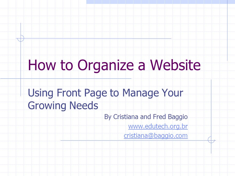 How to Organize a Website Using Front Page to Manage Your Growing Needs By Cristiana and Fred Baggio www.edutech.org.br cristiana@baggio.com