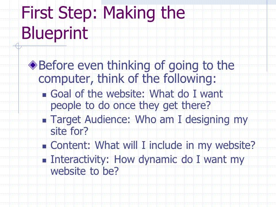 First Step: Making the Blueprint Before even thinking of going to the computer, think of the following: Goal of the website: What do I want people to do once they get there.