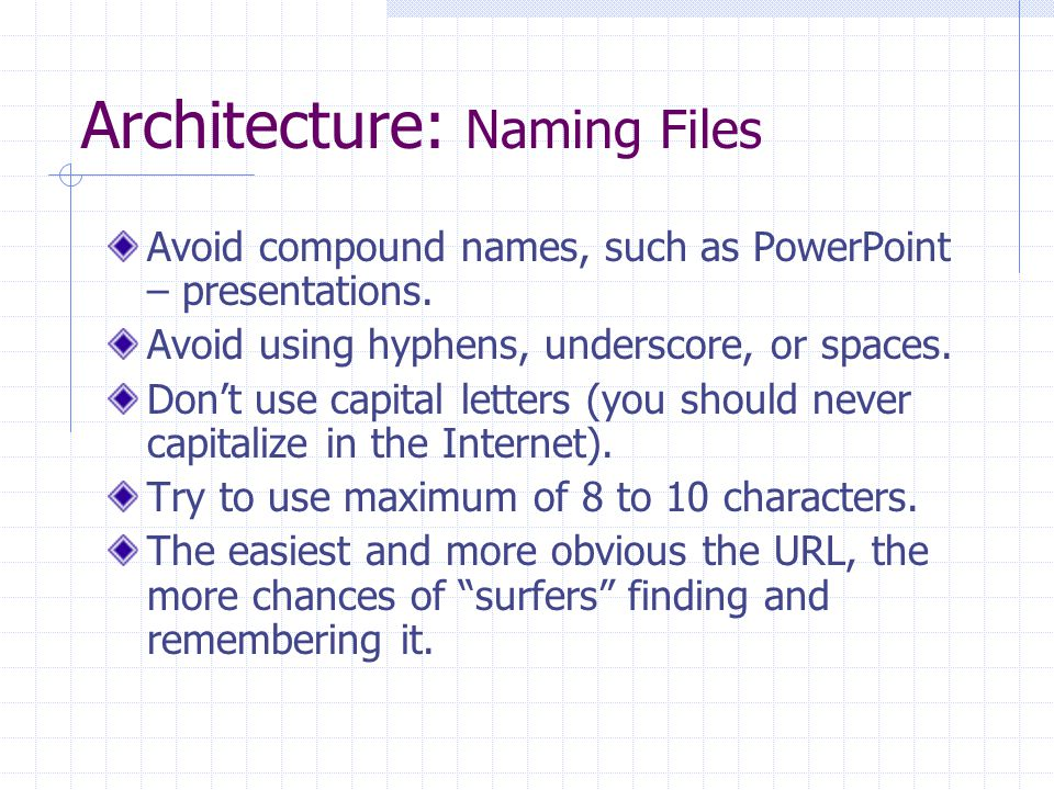 Architecture: Naming Files Avoid compound names, such as PowerPoint – presentations. Avoid using hyphens, underscore, or spaces. Don't use capital let