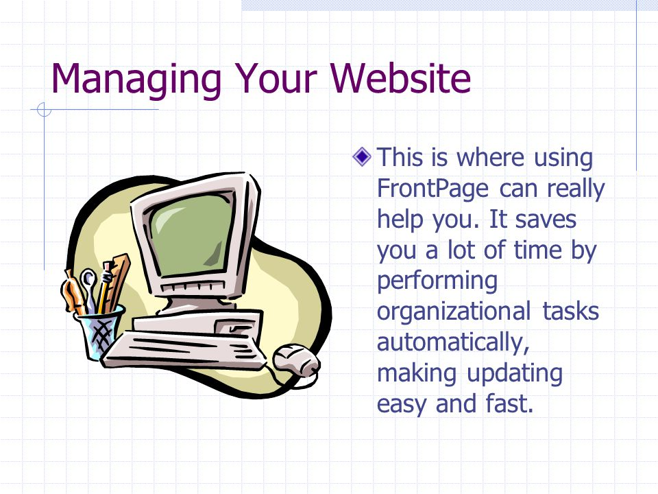 Managing Your Website This is where using FrontPage can really help you.