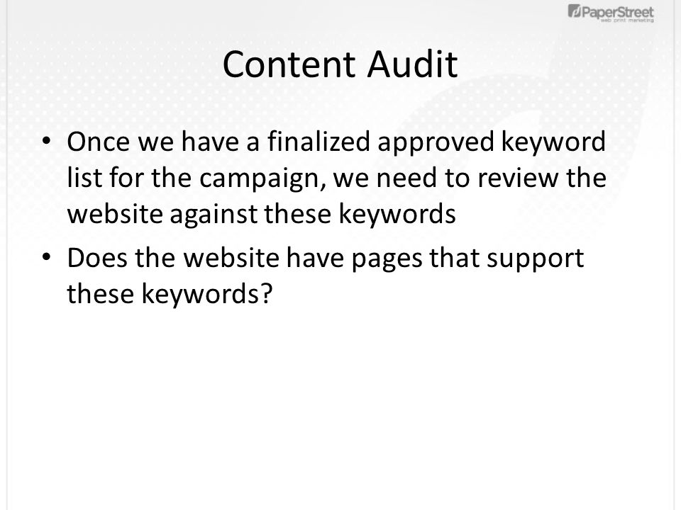 Content Audit Once we have a finalized approved keyword list for the campaign, we need to review the website against these keywords Does the website have pages that support these keywords