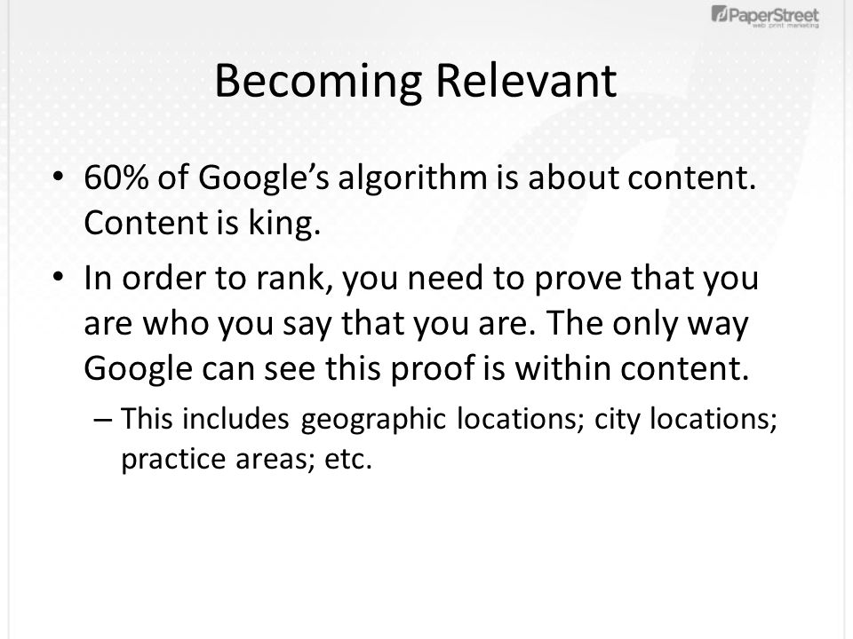 Becoming Relevant 60% of Google's algorithm is about content. Content is king. In order to rank, you need to prove that you are who you say that you a