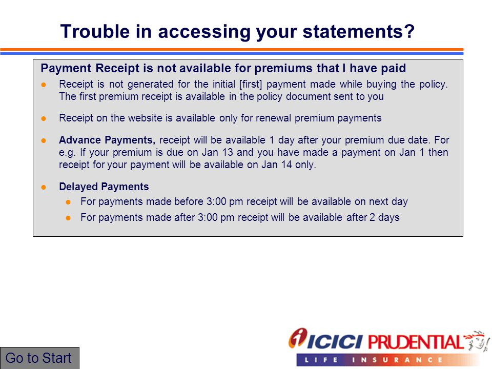 Payment Receipt is not available for premiums that I have paid Receipt is not generated for the initial [first] payment made while buying the policy.