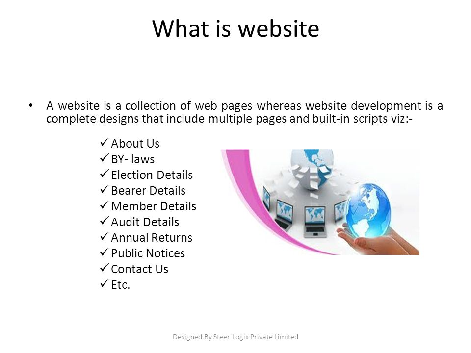What is website A website is a collection of web pages whereas website development is a complete designs that include multiple pages and built-in scripts viz:- About Us BY- laws Election Details Bearer Details Member Details Audit Details Annual Returns Public Notices Contact Us Etc.