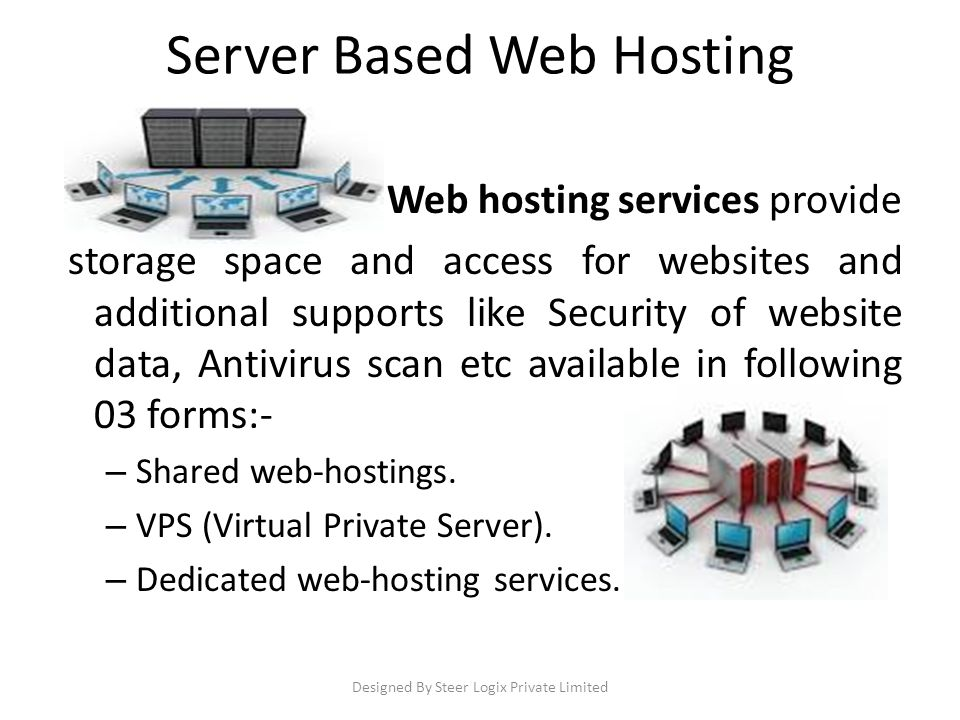 Server Based Web Hosting Web hosting services provide storage space and access for websites and additional supports like Security of website data, Antivirus scan etc available in following 03 forms:- – Shared web-hostings.