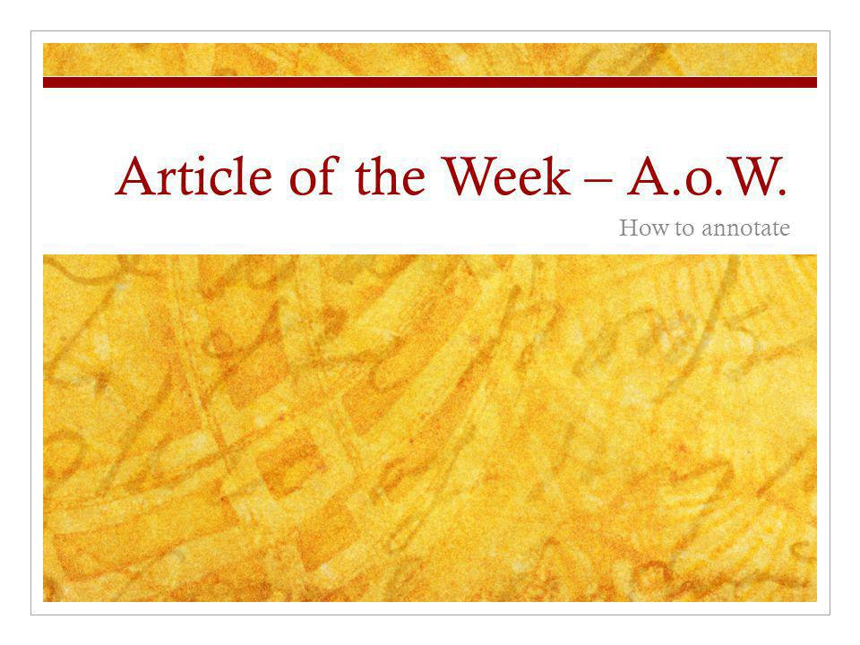 Turning in your Article of the Week (A.o.W.) As a general rule: The more writing on the text and in the margins, the better the grade.