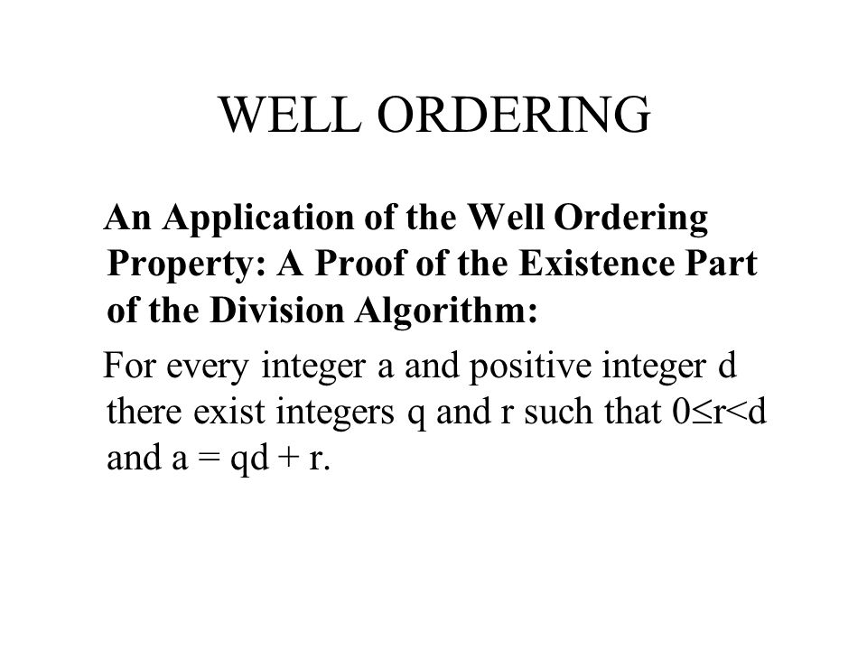 WELL ORDERING An Application of the Well Ordering Property: A Proof of the Existence Part of the Division Algorithm: For every integer a and positive integer d there exist integers q and r such that 0  r<d and a = qd + r.