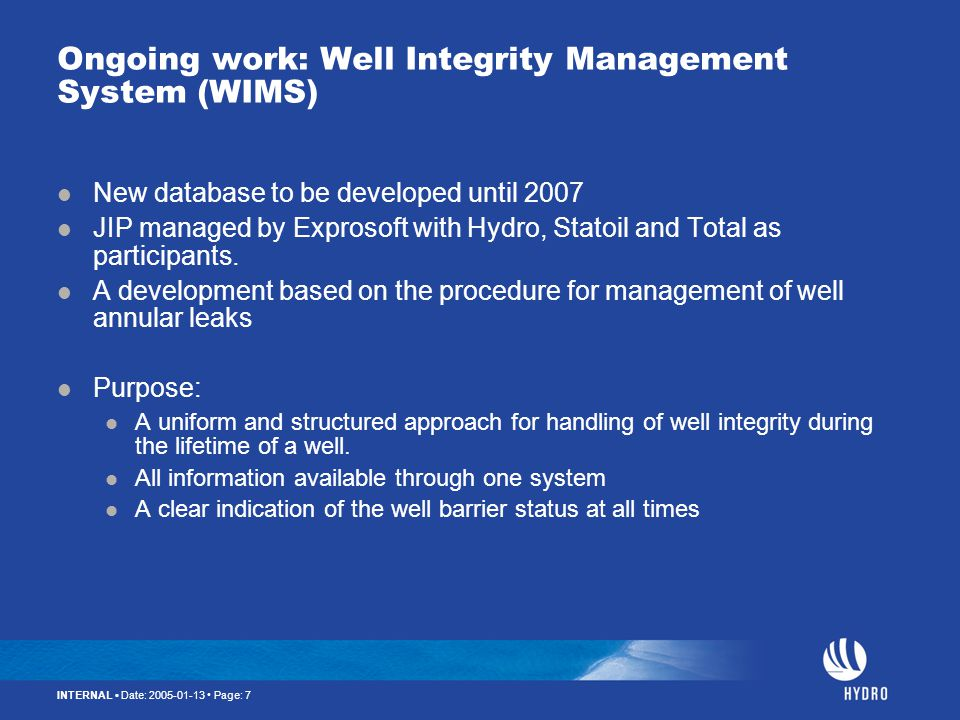 INTERNAL Date: 2005-01-13 Page: 7 Ongoing work: Well Integrity Management System (WIMS) New database to be developed until 2007 JIP managed by Exproso
