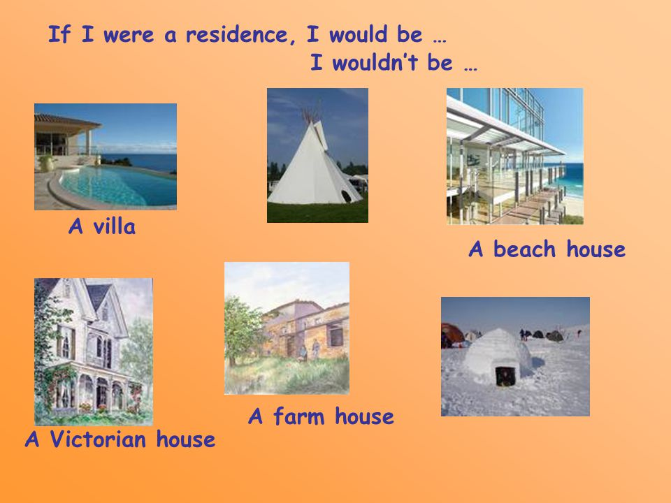If I were a residence, I would be … I wouldn't be … A villa A beach house A Victorian house A farm house