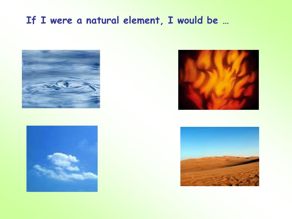 If I were a natural element, I would be …