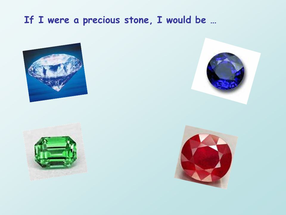 If I were a precious stone, I would be …