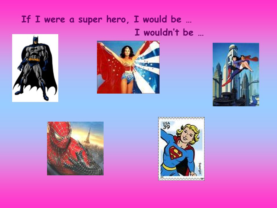 If I were a super hero, I would be … I wouldn't be …