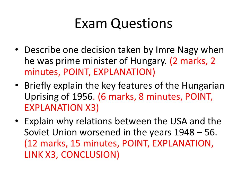 Exam Questions Describe one decision taken by Imre Nagy when he was prime minister of Hungary. (2 marks, 2 minutes, POINT, EXPLANATION) Briefly explai