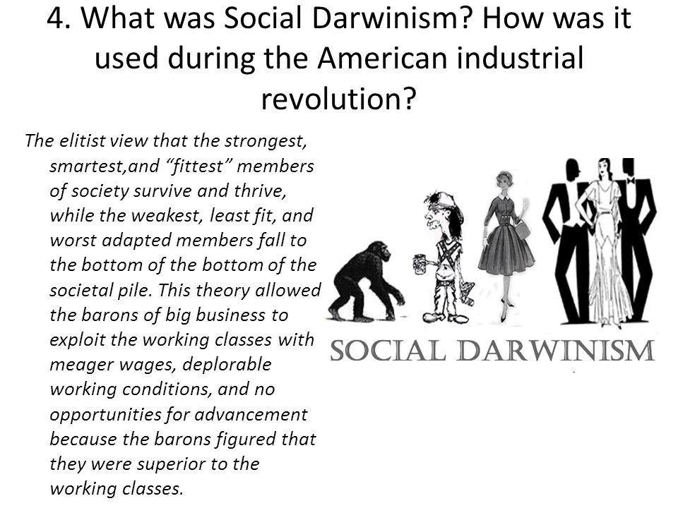 "4. What was Social Darwinism? How was it used during the American industrial revolution? The elitist view that the strongest, smartest,and ""fittest"" m"