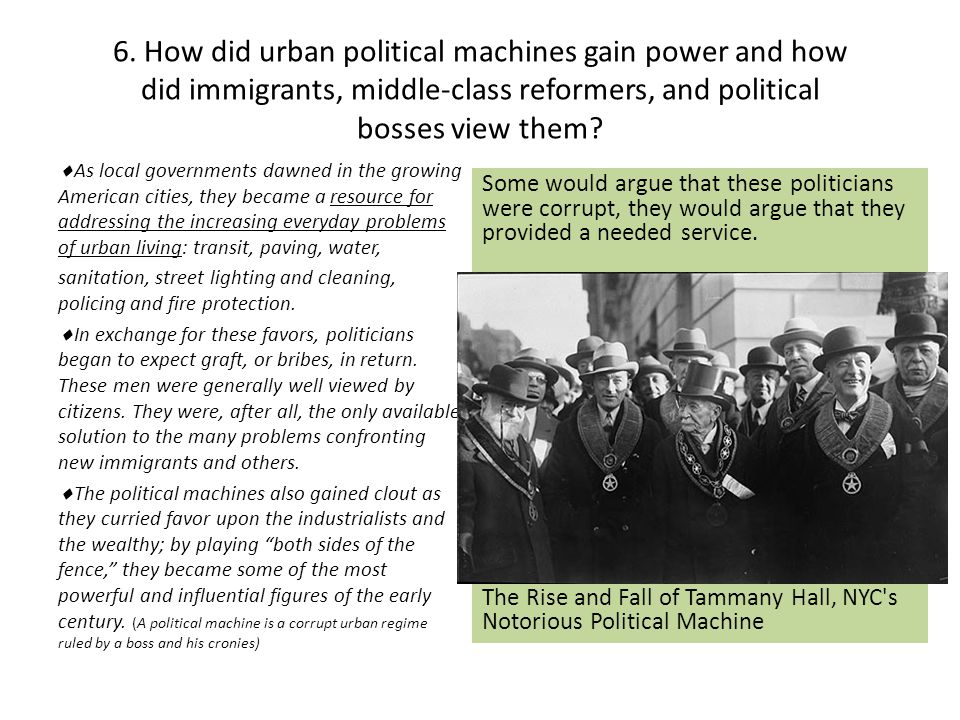 6. How did urban political machines gain power and how did immigrants, middle-class reformers, and political bosses view them?  As local governments