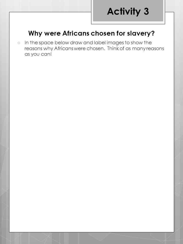  In the space below draw and label images to show the reasons why Africans were chosen.