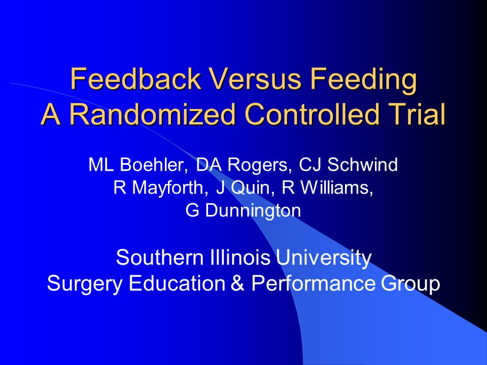 Feedback Versus Feeding A Randomized Controlled Trial ML Boehler, DA Rogers, CJ Schwind R Mayforth, J Quin, R Williams, G Dunnington Southern Illinois University Surgery Education & Performance Group