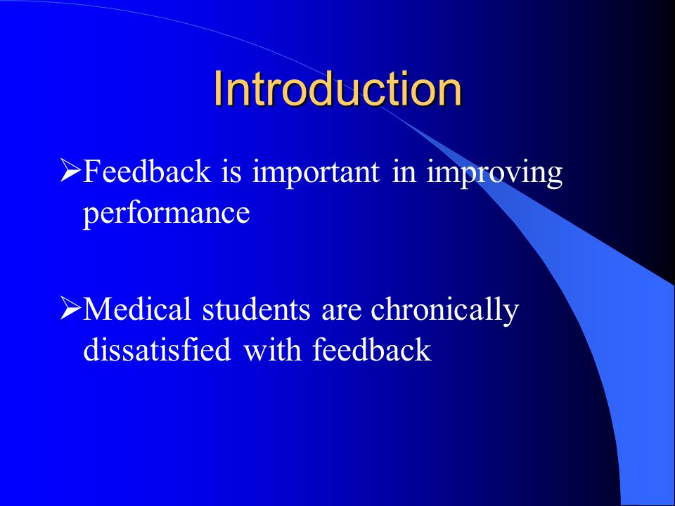 Introduction  Feedback is important in improving performance  Medical students are chronically dissatisfied with feedback