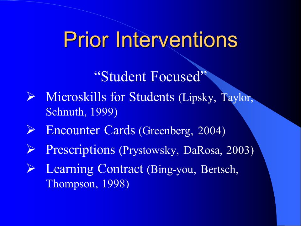 Prior Interventions Student Focused  Microskills for Students (Lipsky, Taylor, Schnuth, 1999)  Encounter Cards (Greenberg, 2004)  Prescriptions (Prystowsky, DaRosa, 2003)  Learning Contract (Bing-you, Bertsch, Thompson, 1998)