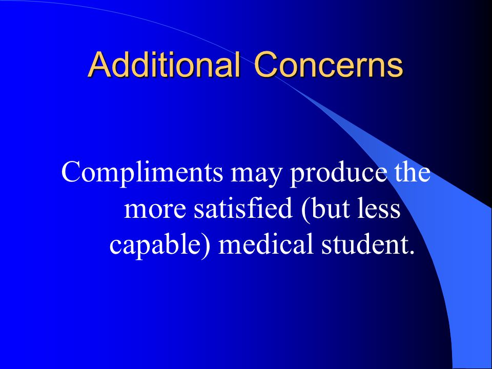 Additional Concerns Compliments may produce the more satisfied (but less capable) medical student.