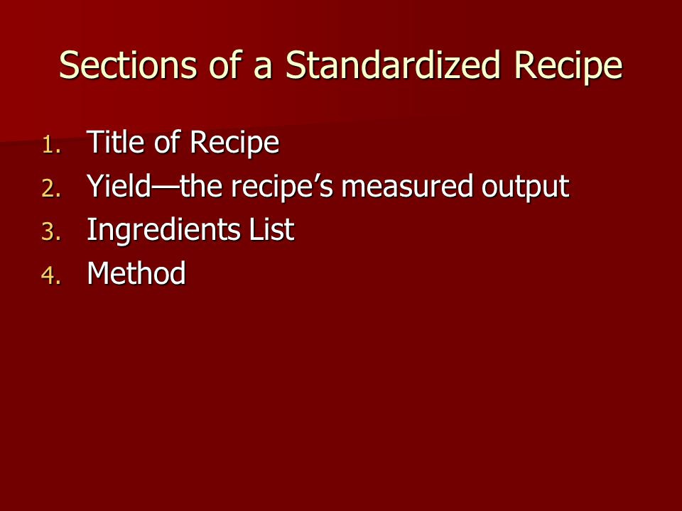 Sections of a Standardized Recipe 1. Title of Recipe 2. Yield—the recipe's measured output 3. Ingredients List 4. Method