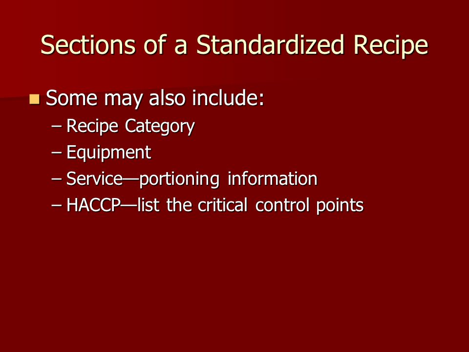 Sections of a Standardized Recipe Some may also include: Some may also include: –Recipe Category –Equipment –Service—portioning information –HACCP—lis