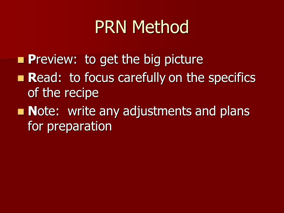 PRN Method Preview: to get the big picture Preview: to get the big picture Read: to focus carefully on the specifics of the recipe Read: to focus care