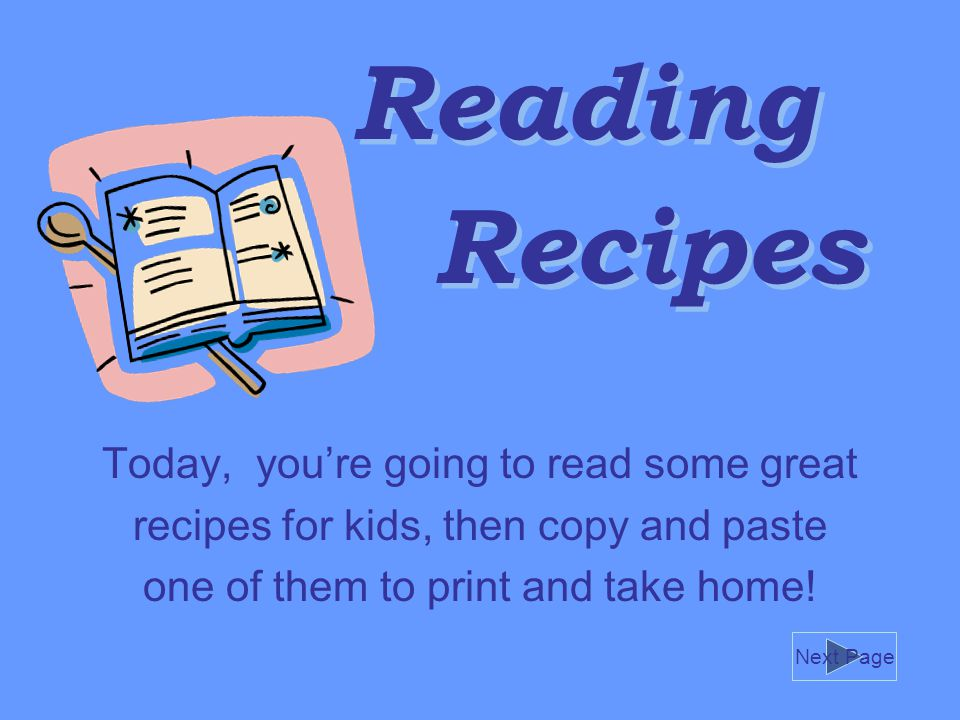Reading Today, you're going to read some great recipes for kids, then copy and paste one of them to print and take home.
