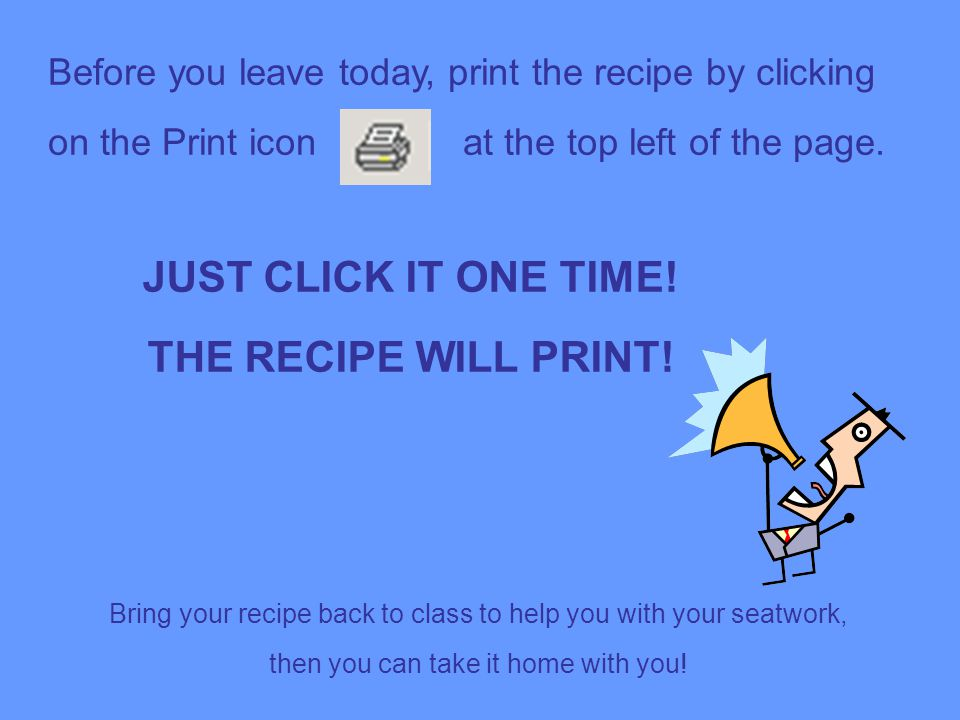 Before you leave today, print the recipe by clicking on the Print icon at the top left of the page.