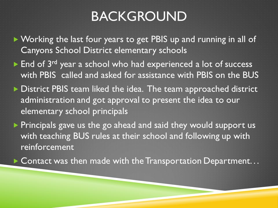 BACKGROUND  Working the last four years to get PBIS up and running in all of Canyons School District elementary schools  End of 3 rd year a school who had experienced a lot of success with PBIS called and asked for assistance with PBIS on the BUS  District PBIS team liked the idea.