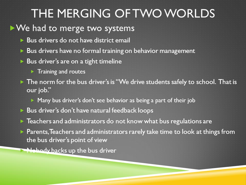 THE MERGING OF TWO WORLDS  We had to merge two systems  Bus drivers do not have district email  Bus drivers have no formal training on behavior management  Bus driver's are on a tight timeline  Training and routes  The norm for the bus driver's is We drive students safely to school.