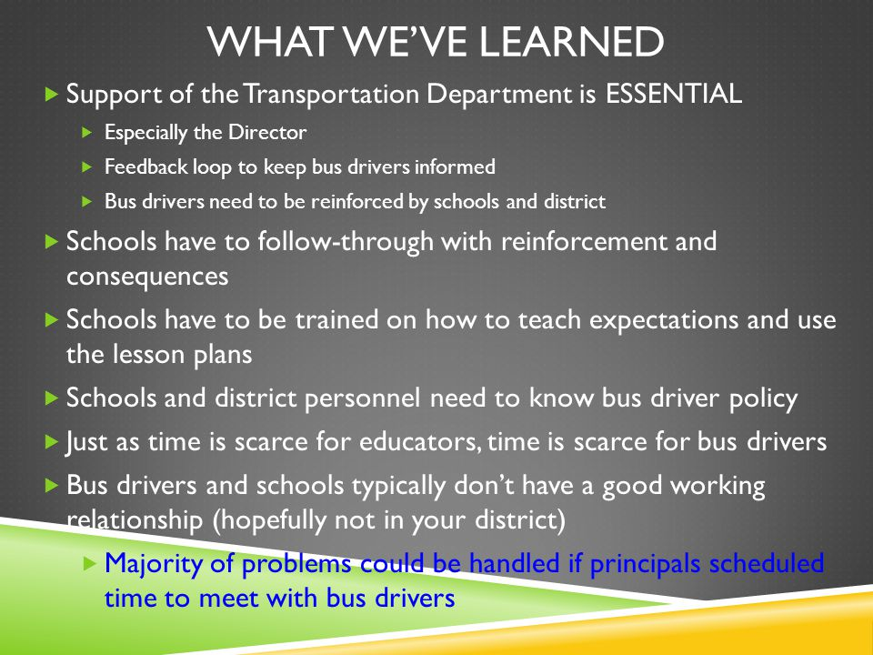 WHAT WE'VE LEARNED  Support of the Transportation Department is ESSENTIAL  Especially the Director  Feedback loop to keep bus drivers informed  Bus drivers need to be reinforced by schools and district  Schools have to follow-through with reinforcement and consequences  Schools have to be trained on how to teach expectations and use the lesson plans  Schools and district personnel need to know bus driver policy  Just as time is scarce for educators, time is scarce for bus drivers  Bus drivers and schools typically don't have a good working relationship (hopefully not in your district)  Majority of problems could be handled if principals scheduled time to meet with bus drivers