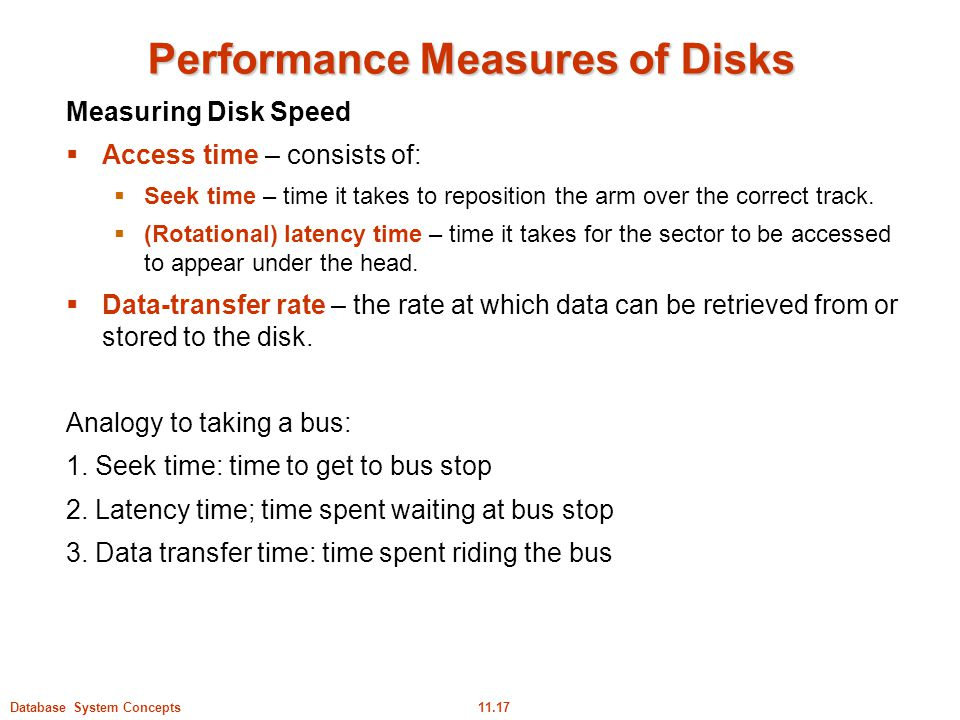 11.17Database System Concepts Performance Measures of Disks Measuring Disk Speed  Access time – consists of:  Seek time – time it takes to repositio