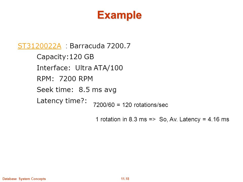 11.18Database System Concepts Example ST3120022AST3120022A : Barracuda 7200.7 Capacity:120 GB Interface: Ultra ATA/100 RPM: 7200 RPM Seek time: 8.5 ms