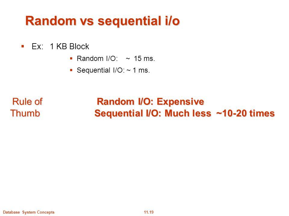 11.19Database System Concepts Random vs sequential i/o  Ex:1 KB Block  Random I/O:  15 ms.  Sequential I/O:  1 ms. Rule ofRandom I/O: Expensive T