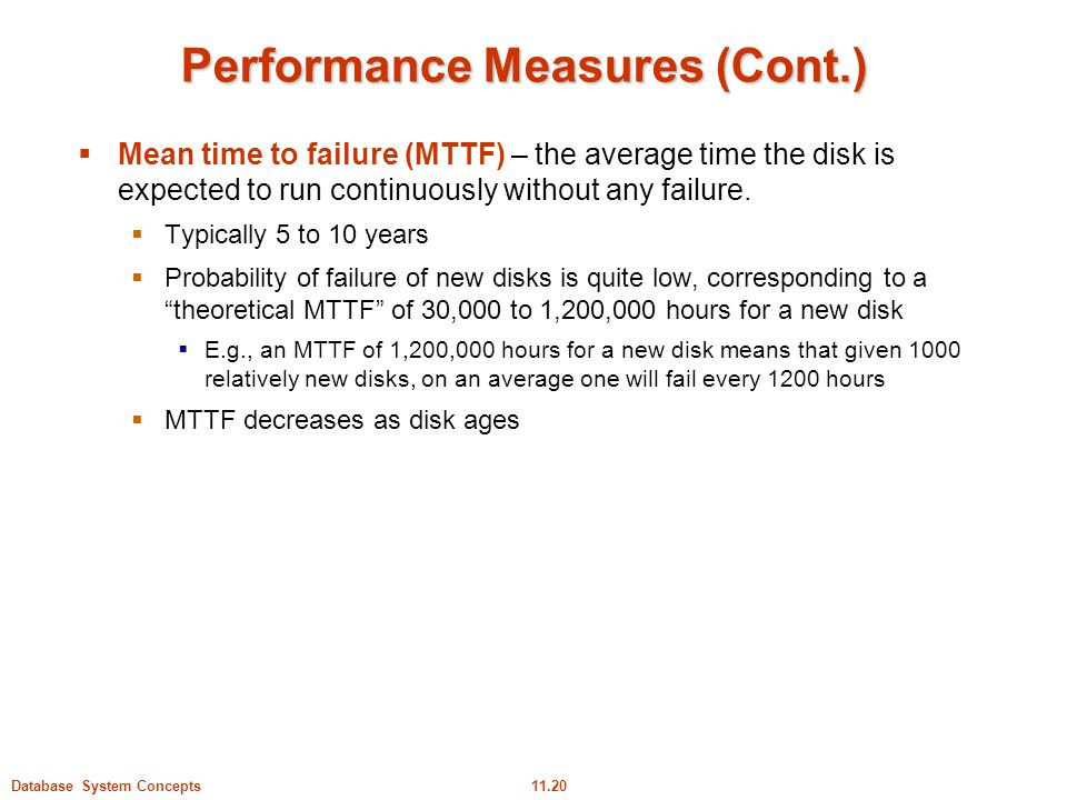 11.20Database System Concepts Performance Measures (Cont.)  Mean time to failure (MTTF) – the average time the disk is expected to run continuously w