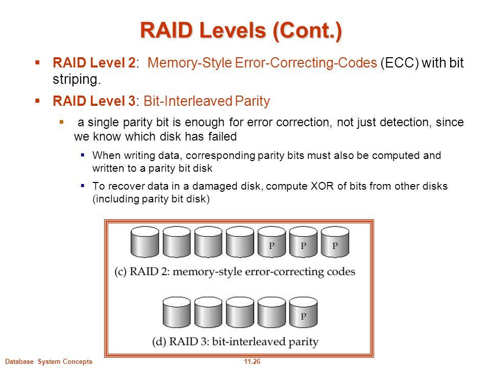 11.26Database System Concepts RAID Levels (Cont.)  RAID Level 2: Memory-Style Error-Correcting-Codes (ECC) with bit striping.  RAID Level 3: Bit-Int
