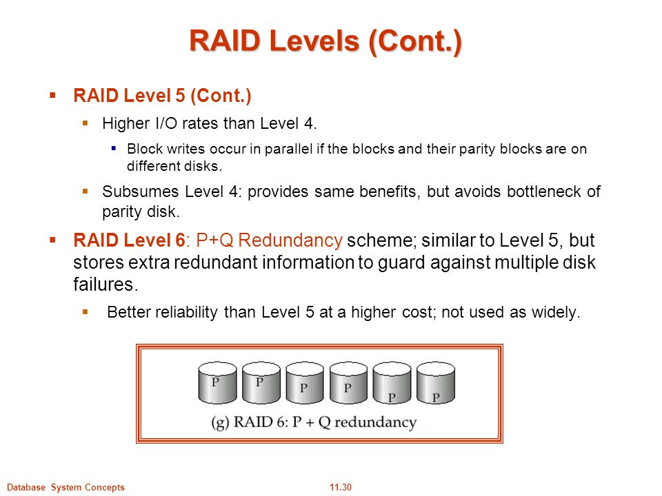 11.30Database System Concepts RAID Levels (Cont.)  RAID Level 5 (Cont.)  Higher I/O rates than Level 4.  Block writes occur in parallel if the bloc