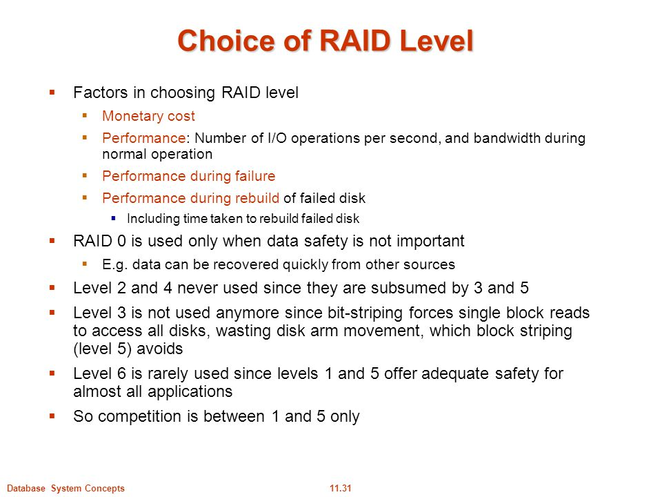11.31Database System Concepts Choice of RAID Level  Factors in choosing RAID level  Monetary cost  Performance: Number of I/O operations per second