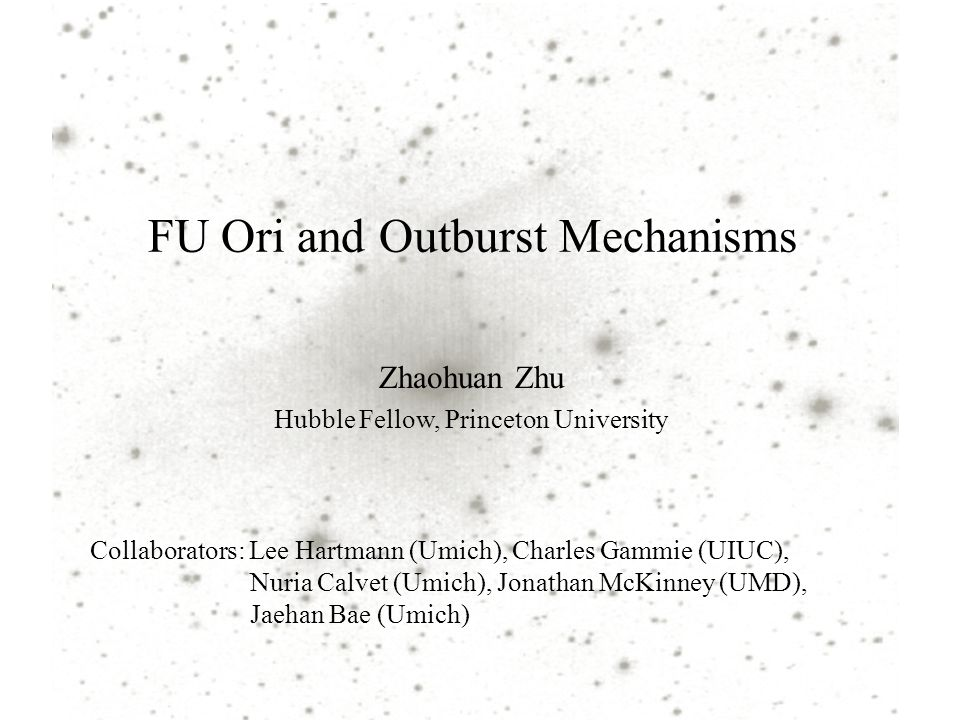 FU Ori and Outburst Mechanisms Zhaohuan Zhu Hubble Fellow, Princeton University Collaborators: Lee Hartmann (Umich), Charles Gammie (UIUC), Nuria Calv