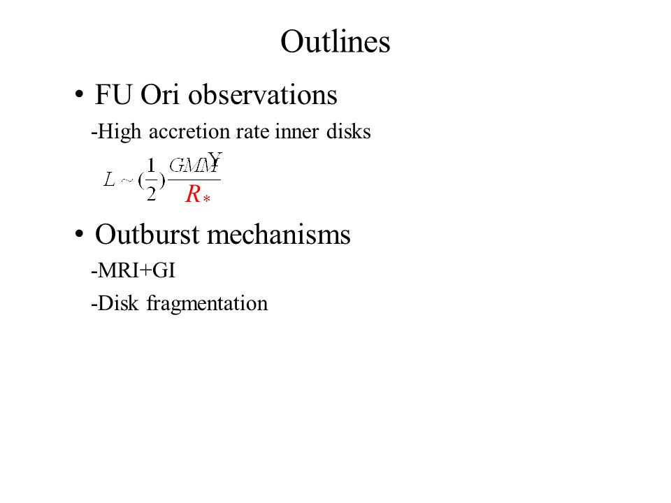 Outlines FU Ori observations -High accretion rate inner disks Outburst mechanisms -MRI+GI -Disk fragmentation R*R*
