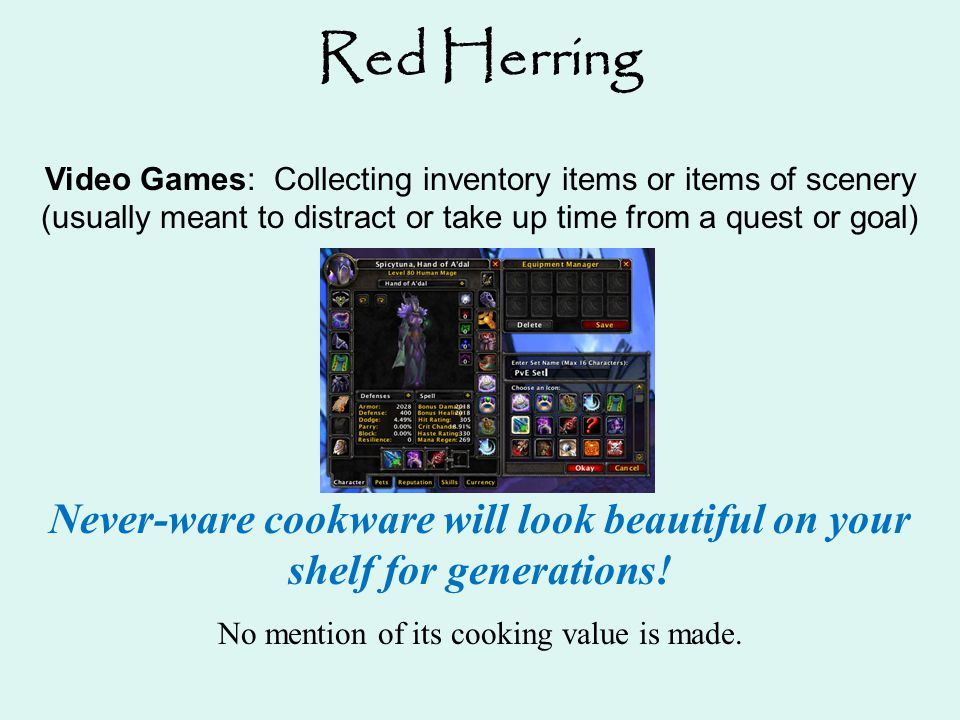 Red Herring Video Games: Collecting inventory items or items of scenery (usually meant to distract or take up time from a quest or goal) Never-ware co