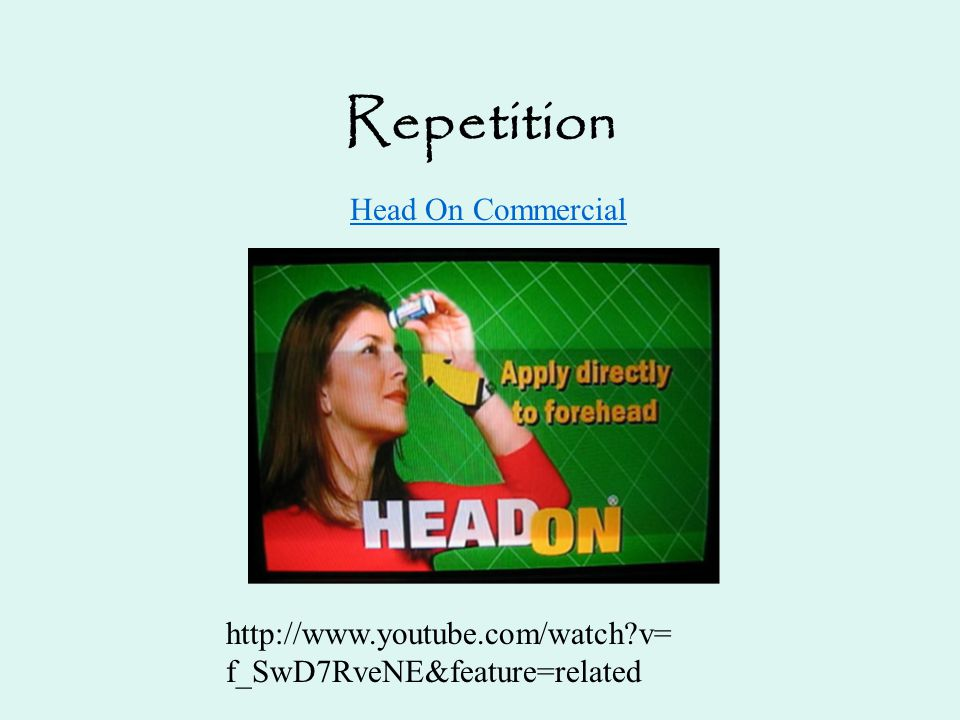 Repetition Head On Commercial http://www.youtube.com/watch?v= f_SwD7RveNE&feature=related