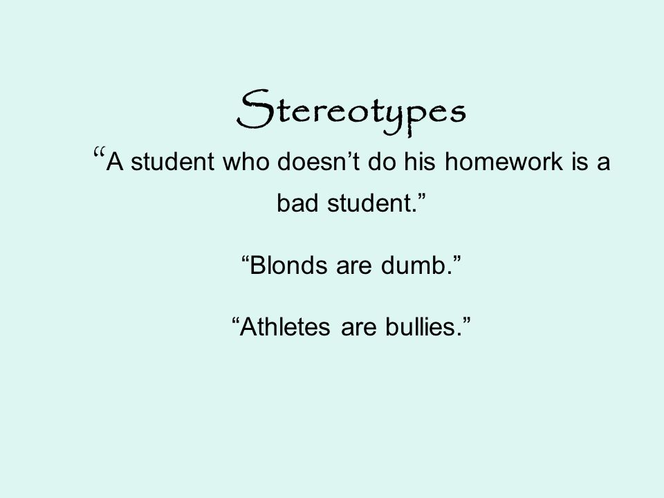 "Stereotypes "" A student who doesn't do his homework is a bad student."" ""Blonds are dumb."" ""Athletes are bullies."""