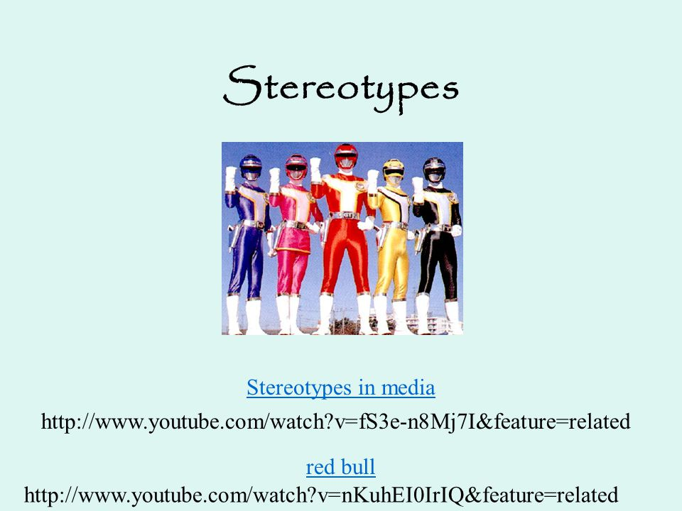 Stereotypes Stereotypes in media http://www.youtube.com/watch?v=fS3e-n8Mj7I&feature=related http://www.youtube.com/watch?v=nKuhEI0IrIQ&feature=related
