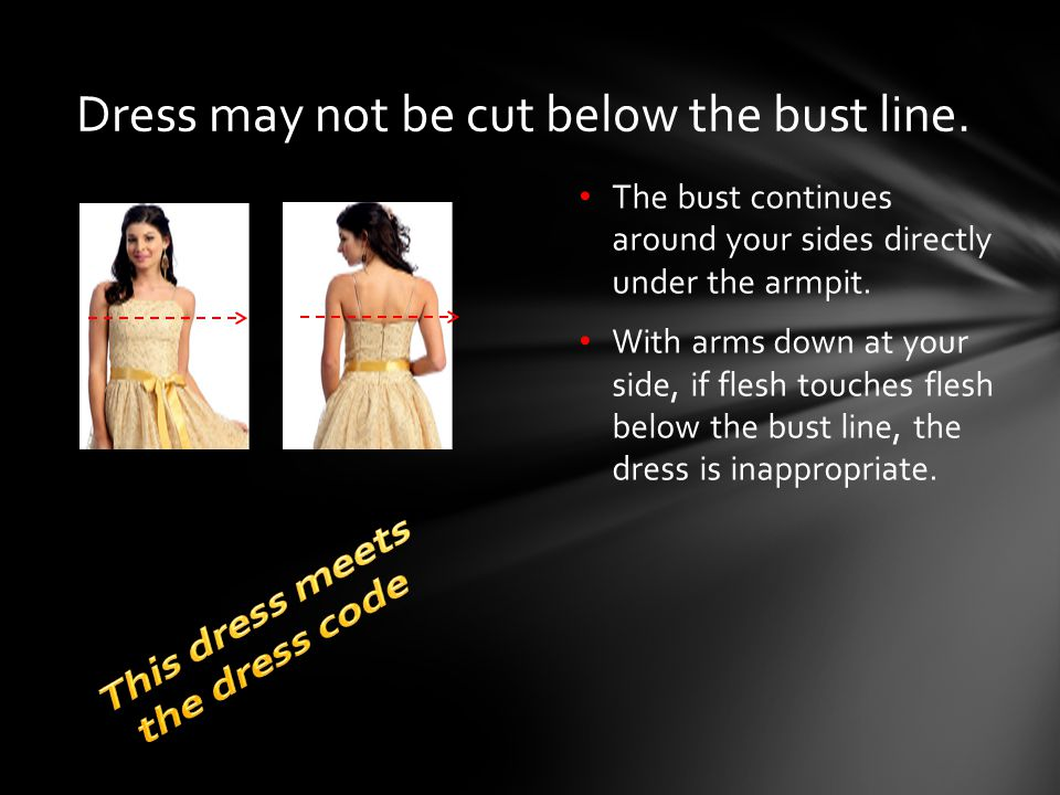 The bust continues around your sides directly under the armpit. With arms down at your side, if flesh touches flesh below the bust line, the dress is