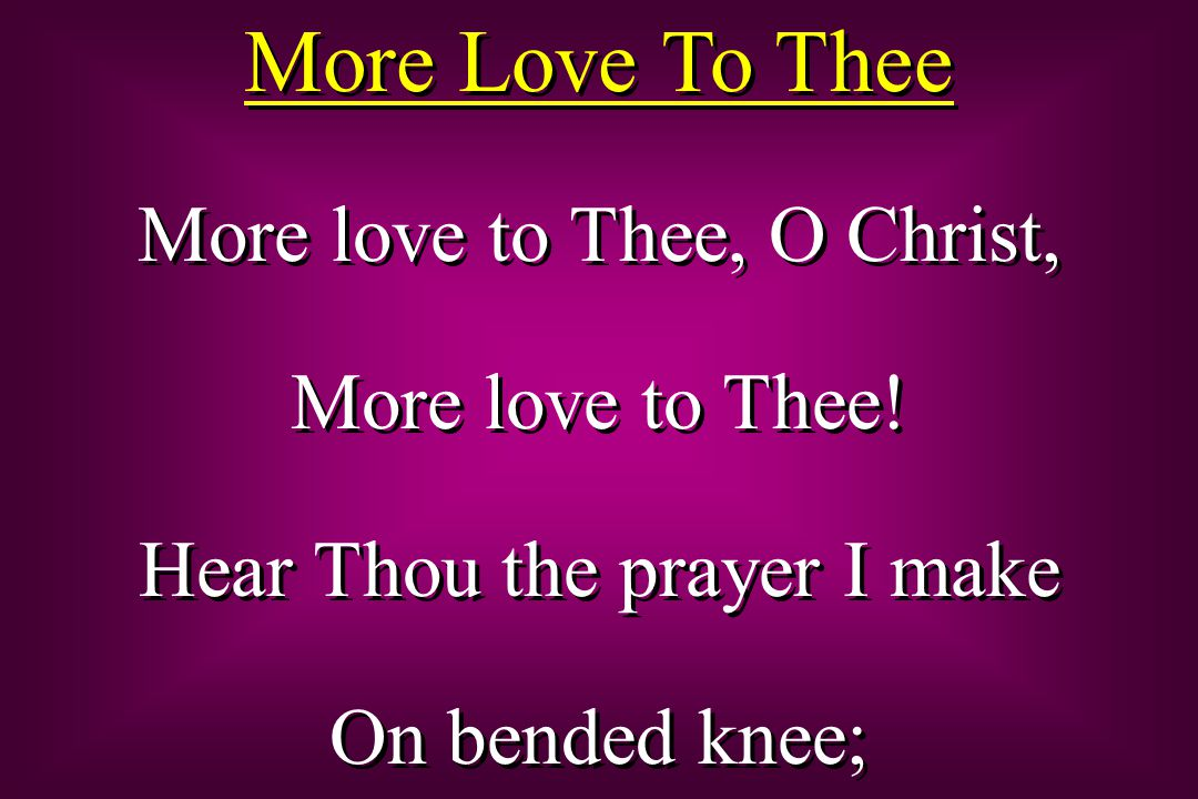 This is my earnest plea: More love, O Christ to Thee, More love to Thee, More love to Thee.