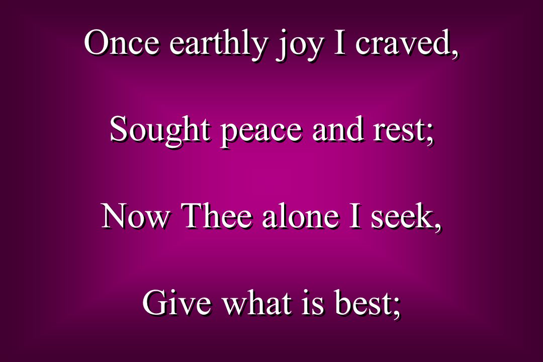 Once earthly joy I craved, Sought peace and rest; Now Thee alone I seek, Give what is best; Once earthly joy I craved, Sought peace and rest; Now Thee alone I seek, Give what is best;