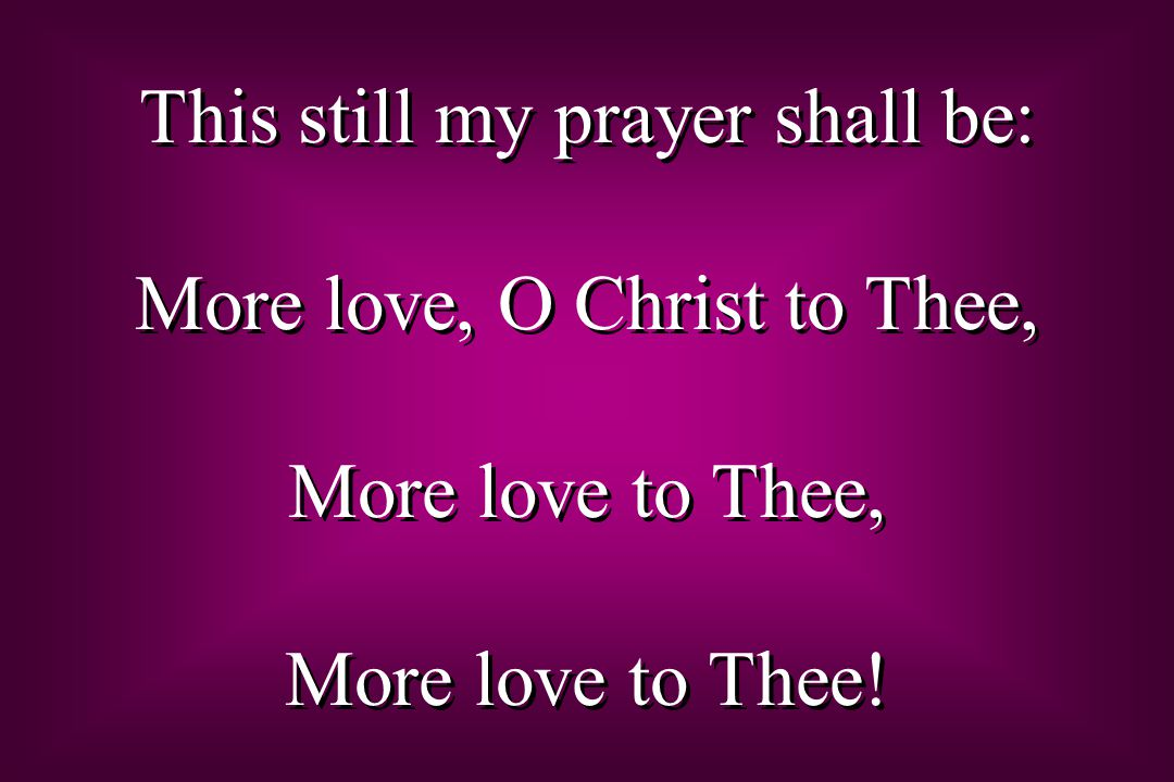 This still my prayer shall be: More love, O Christ to Thee, More love to Thee, More love to Thee.